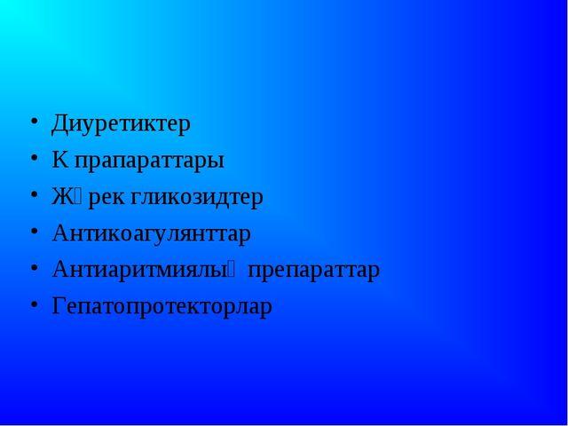 Диуретиктер К прапараттары Жүрек гликозидтер Антикоагулянттар Антиаритмиялық...