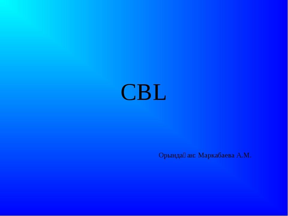 CBL Орындаған: Маркабаева А.М.