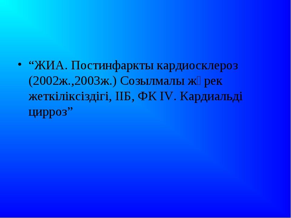 """""""ЖИА. Постинфаркты кардиосклероз (2002ж.,2003ж.) Созылмалы жүрек жеткіліксіз..."""