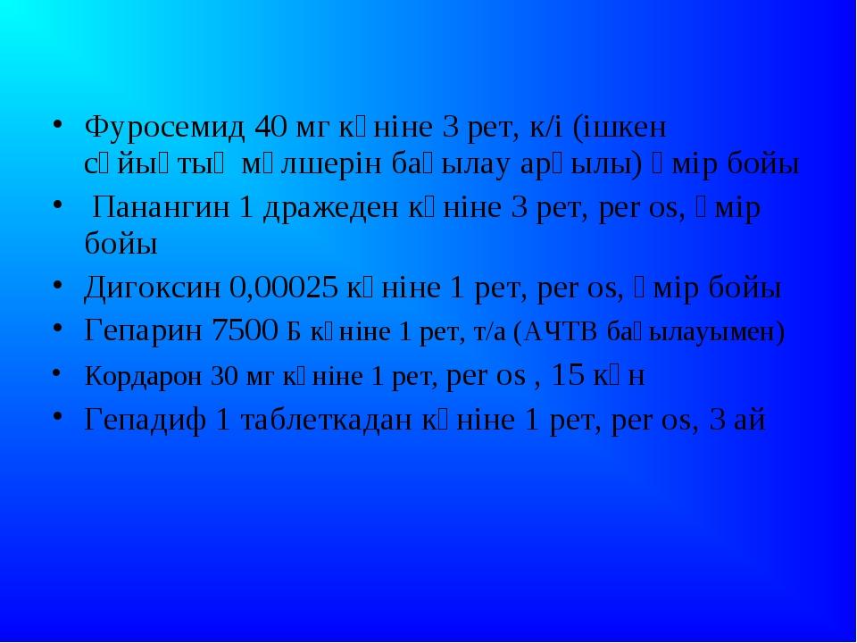 Фуросемид 40 мг күніне 3 рет, к/і (ішкен сұйықтық мөлшерін бақылау арқылы) ө...