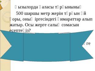 Қызылорда қаласы тұрғынының 500 шаршы метр жерін тұрғын үй қоры, оның іргесі