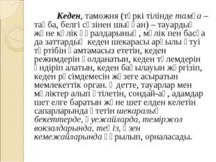 Кеден, таможня (түркі тіліндетамға– таңба, белгі сөзінен шыққан) – тауарды