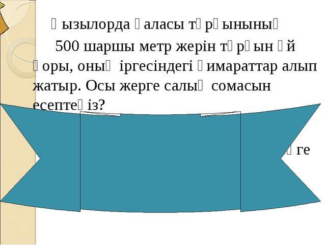 Қызылорда қаласы тұрғынының 500 шаршы метр жерін тұрғын үй қоры, оның іргесі...