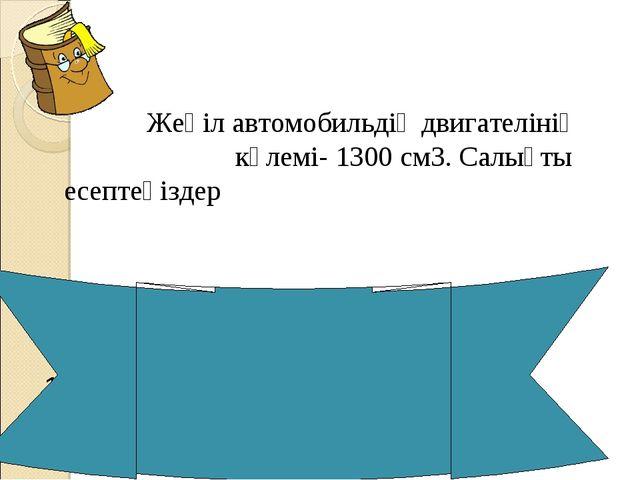 Жеңіл автомобильдің двигателінің көлемі- 1300 cм3. Салықты есептеңіздер Салы...
