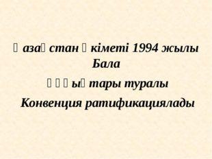 Қазақстан Үкіметі 1994 жылы Бала құқықтары туралы Конвенция ратификациялады