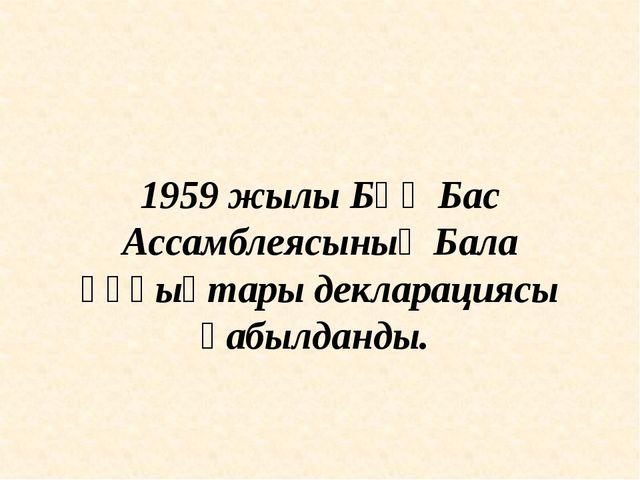1959 жылы БҰҰ Бас Ассамблеясының Бала құқықтары декларациясы қабылданды.