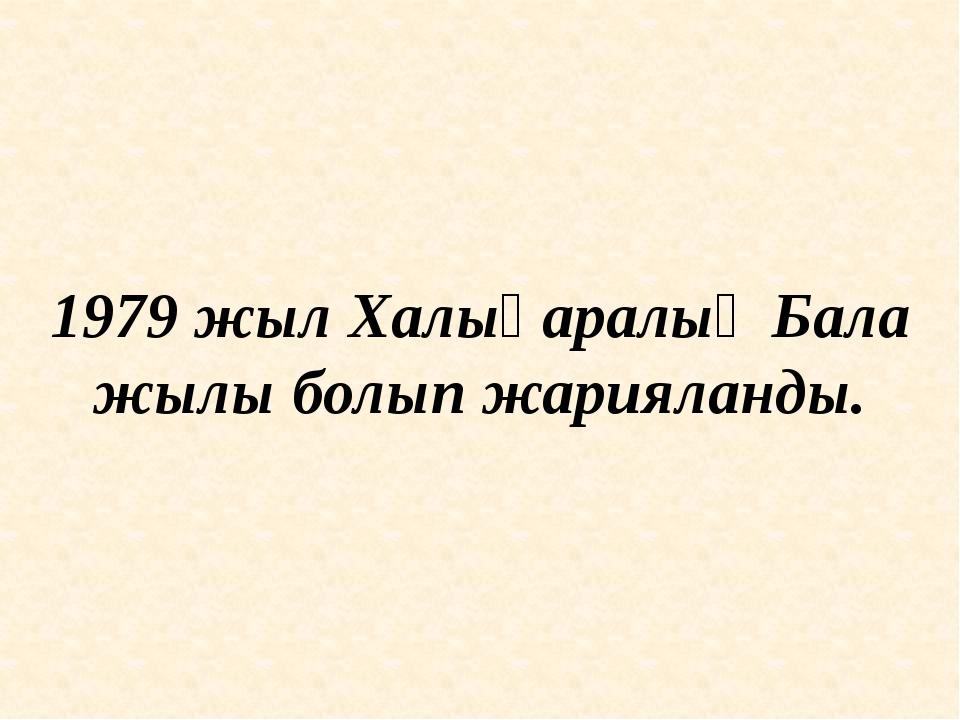 1979 жыл Халықаралық Бала жылы болып жарияланды.