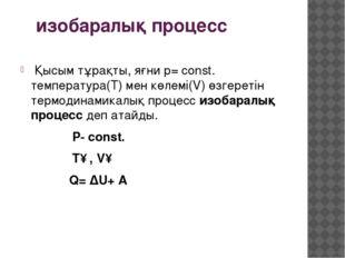 изобаралық процесс Қысым тұрақты, яғни p= const. тeмпература(T) мен көлемі(V