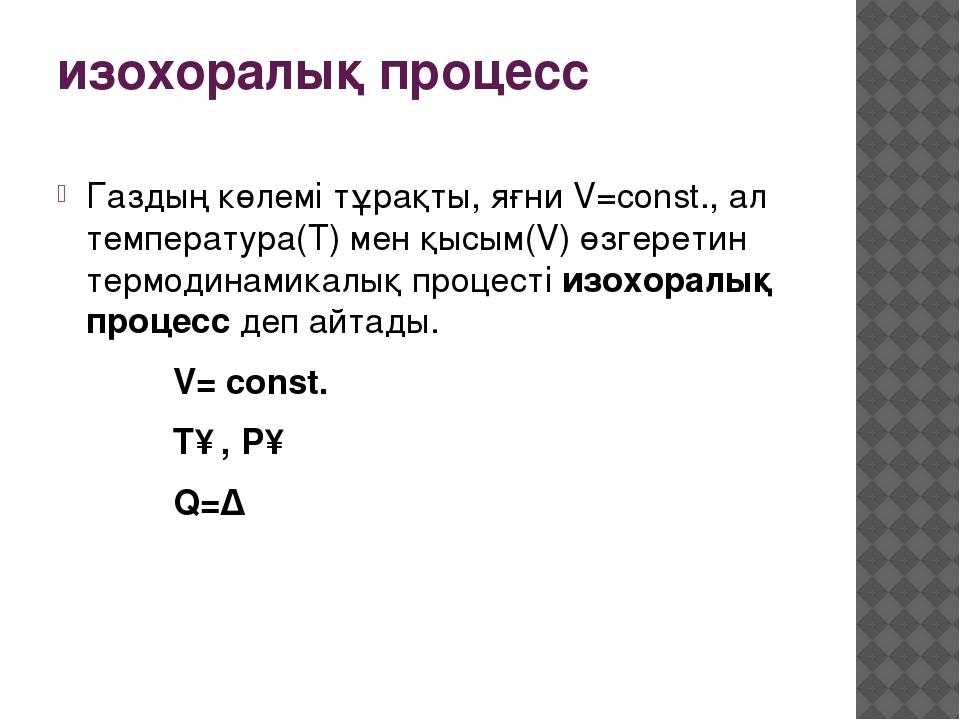 изохоралық процесс Газдың көлемі тұрақты, яғни V=const., ал температура(T) ме...