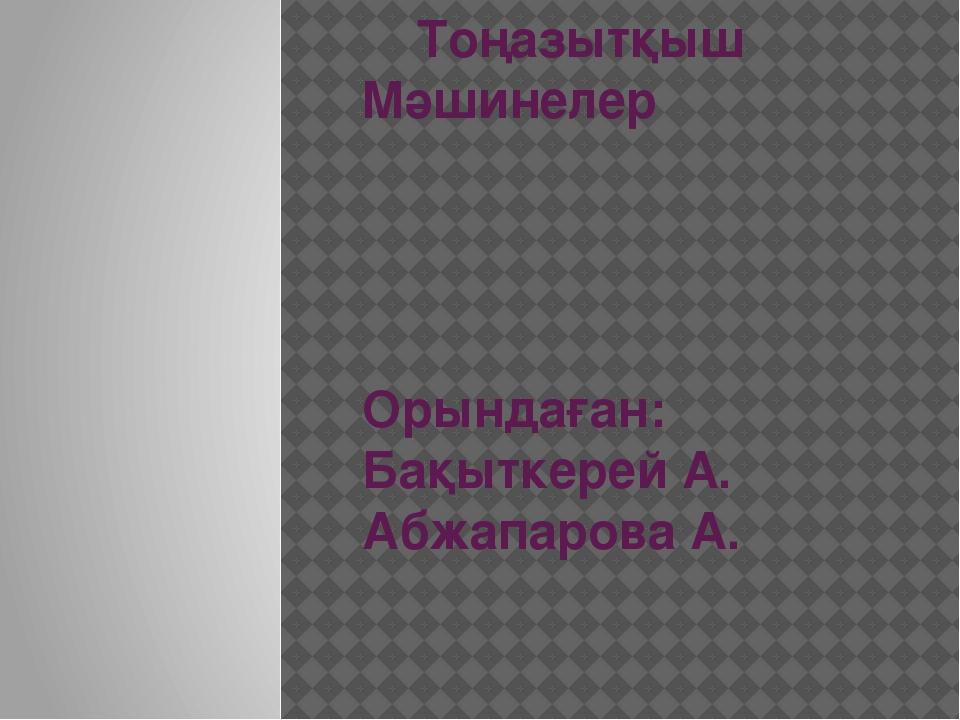 Тоңазытқыш Мәшинелер Орындаған: Бақыткерей А. Абжапарова А.