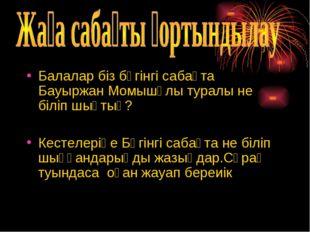 Балалар біз бүгінгі сабақта Бауыржан Момышұлы туралы не біліп шықтық? Кестеле