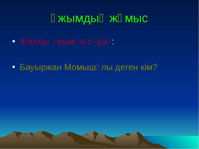 Ұжымдық жұмыс Жалпы ұжымға сұрақ: Бауыржан Момышұлы деген кім?