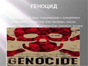 ГЕНОЦИД Геноцид-действия, совершаемые с намерением уничтожить, полностью или