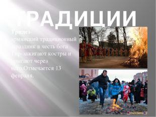 ТРАДИЦИИ Трндез- армянскийтрадиционныйпраздникв честь бога Тир-зажигают ко