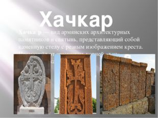 Хачкар Хачка́р— вид армянских архитектурных памятников и святынь, представл