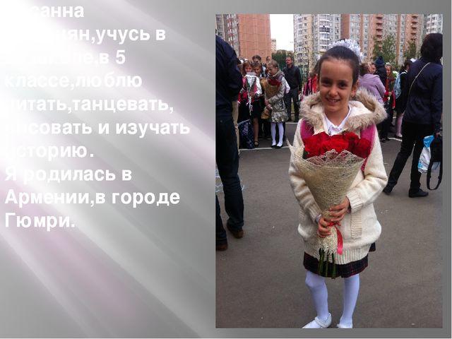 Меня зовут Сусанна Симонян,учусь в 29 школе,в 5 классе,люблю читать,танцевать...