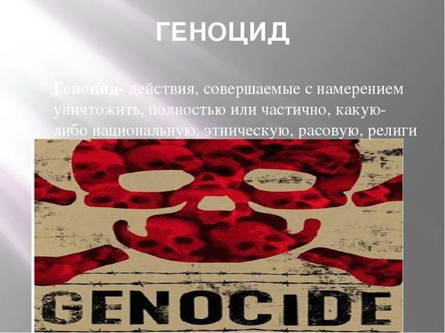 ГЕНОЦИД Геноцид-действия, совершаемые с намерением уничтожить, полностью или...