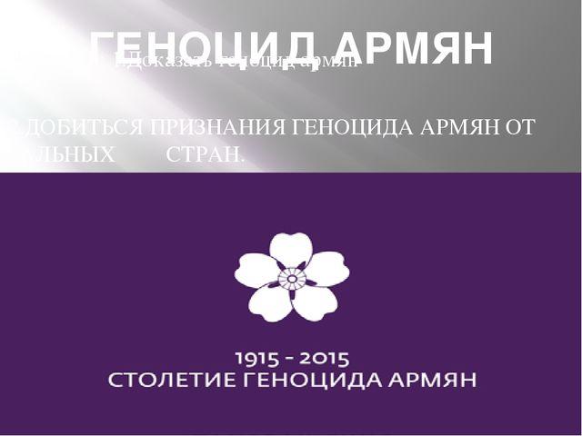 ГЕНОЦИД АРМЯН ЦЕЛЬ: 1.Доказать геноцид армян 2.ДОБИТЬСЯ ПРИЗНАНИЯ ГЕНОЦИДА АР...