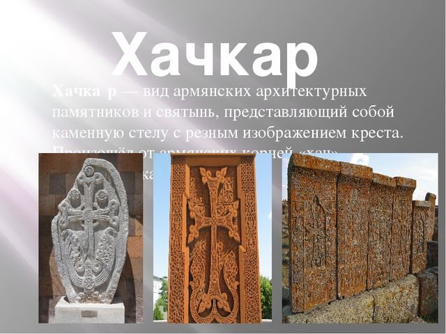 Хачкар Хачка́р— вид армянских архитектурных памятников и святынь, представл...