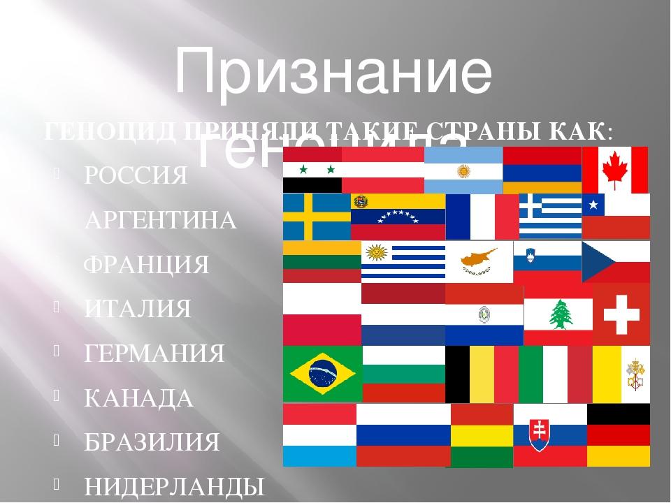 Признание геноцида ГЕНОЦИД ПРИНЯЛИ ТАКИЕ СТРАНЫ КАК: РОССИЯ АРГЕНТИНА ФРАНЦИЯ...