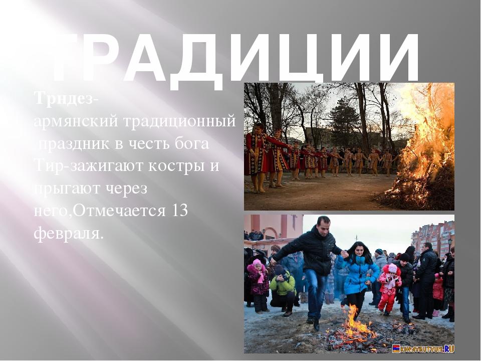 ТРАДИЦИИ Трндез- армянскийтрадиционныйпраздникв честь бога Тир-зажигают ко...
