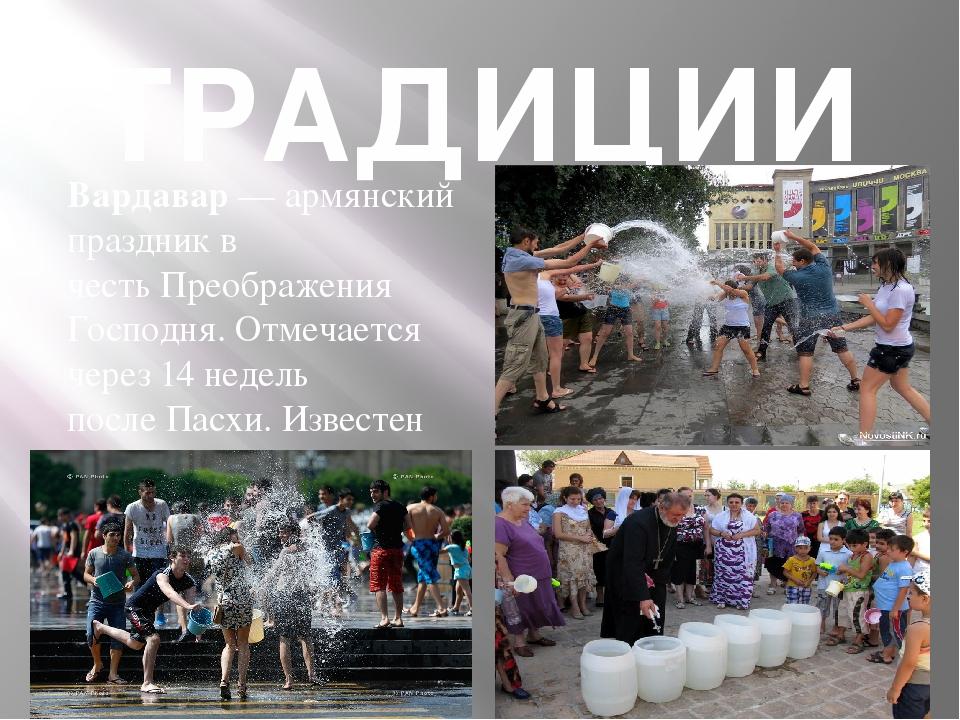 ТРАДИЦИИ Вардавар— армянский праздник в честьПреображения Господня. Отмечае...