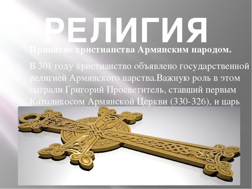 РЕЛИГИЯ Принятие христианства Армянским народом. В 301 году христианство объя...