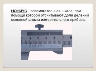 НОНИУС - вспомогательная шкала, при помощи которой отсчитывают доли делений о
