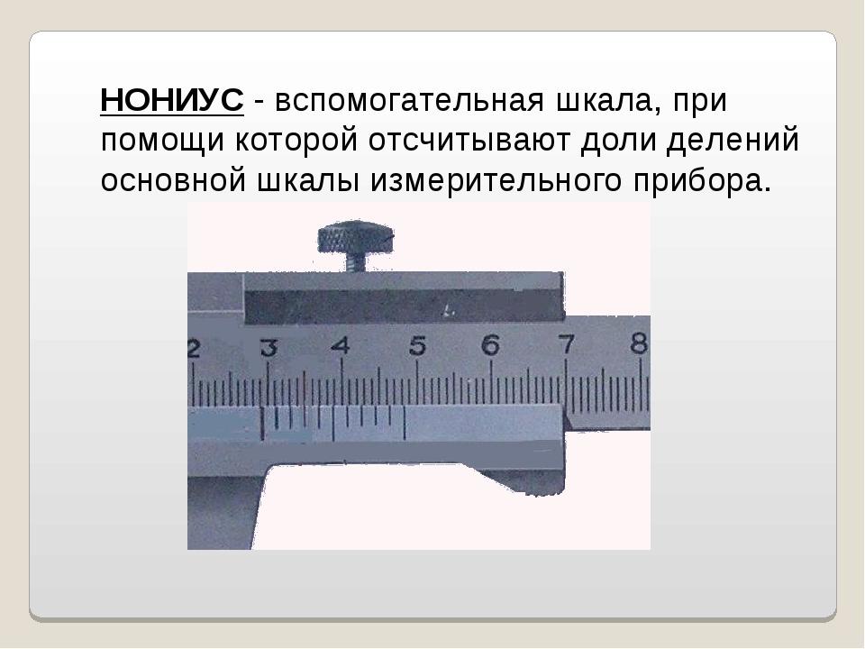 НОНИУС - вспомогательная шкала, при помощи которой отсчитывают доли делений о...