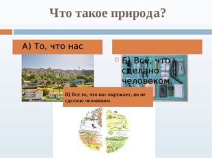 Что такое природа? А) То, что нас окружает Б) Всё, что сделано человеком. В)