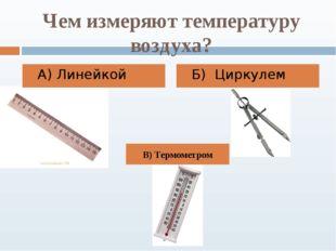 Чем измеряют температуру воздуха? А) Линейкой Б) Циркулем В) Термометром