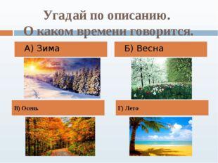 Угадай по описанию. О каком времени говорится. А) Зима Б) Весна В) Осень Г) Л