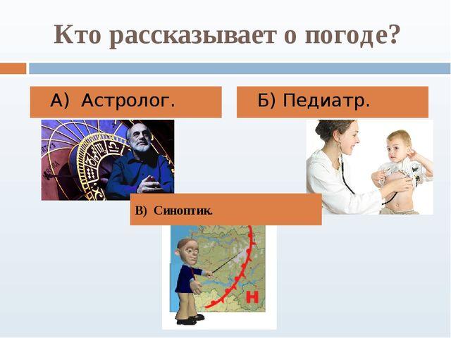 Кто рассказывает о погоде? А) Астролог. Б) Педиатр. В) Синоптик.