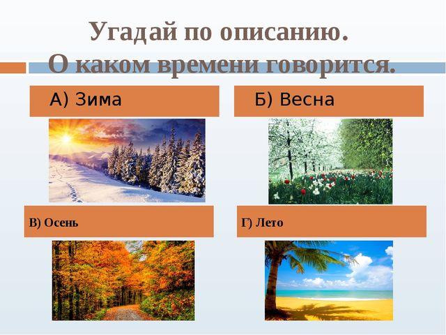 Угадай по описанию. О каком времени говорится. А) Зима Б) Весна В) Осень Г) Л...