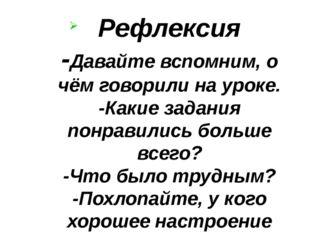 Рефлексия -Давайте вспомним, о чём говорили на уроке. -Какие задания понравил