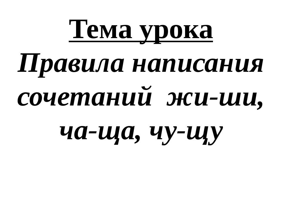Тема урока Правила написания сочетаний жи-ши, ча-ща, чу-щу