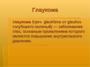 Глаукома глаукома (греч. glaukōma от glaukos голубовато-зеленый)— заболевани