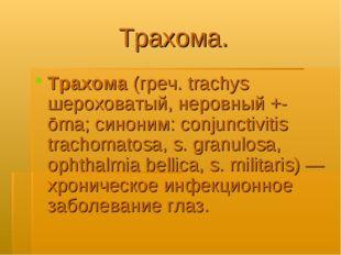 Трахома. Трахома (греч. trachys шероховатый, неровный +-ōma; синоним: conjunc