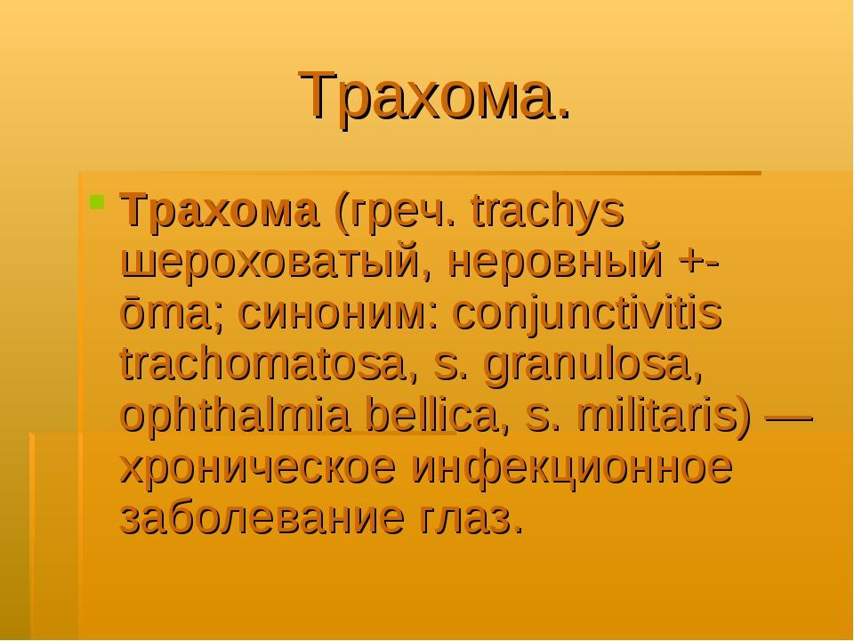 Трахома. Трахома (греч. trachys шероховатый, неровный +-ōma; синоним: conjunc...