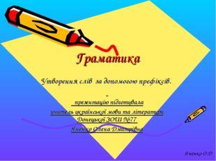 Граматика Утворення слів за допомогою префіксів. презентацію підготувала учи
