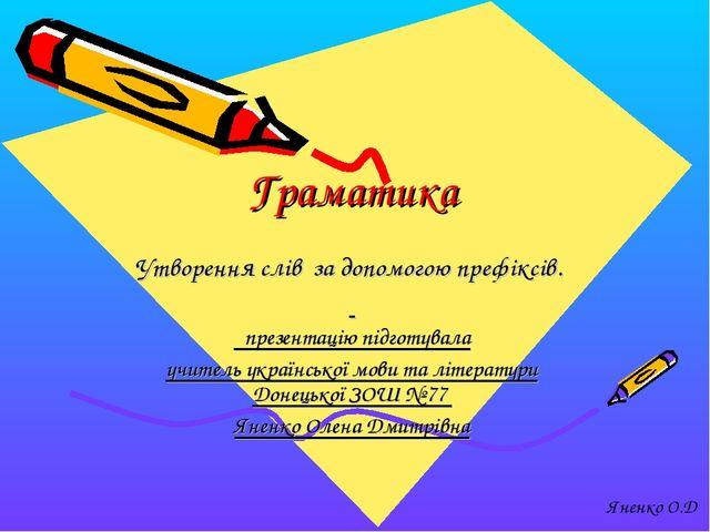Граматика Утворення слів за допомогою префіксів. презентацію підготувала учи...