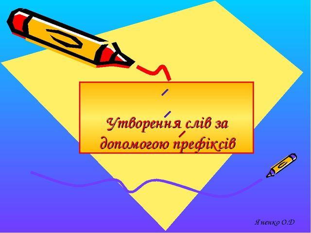 Утворення слів за допомогою префіксів Яненко О.Д