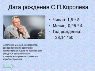 Дата рождения С.П.Королёва Число: 1,5 * 8 Месяц: 0,25 * 4 Год рождения: 38,1