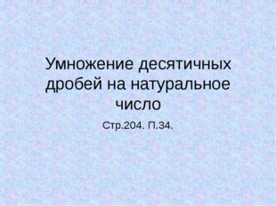 Умножение десятичных дробей на натуральное число Стр.204. П.34. Тема урока :