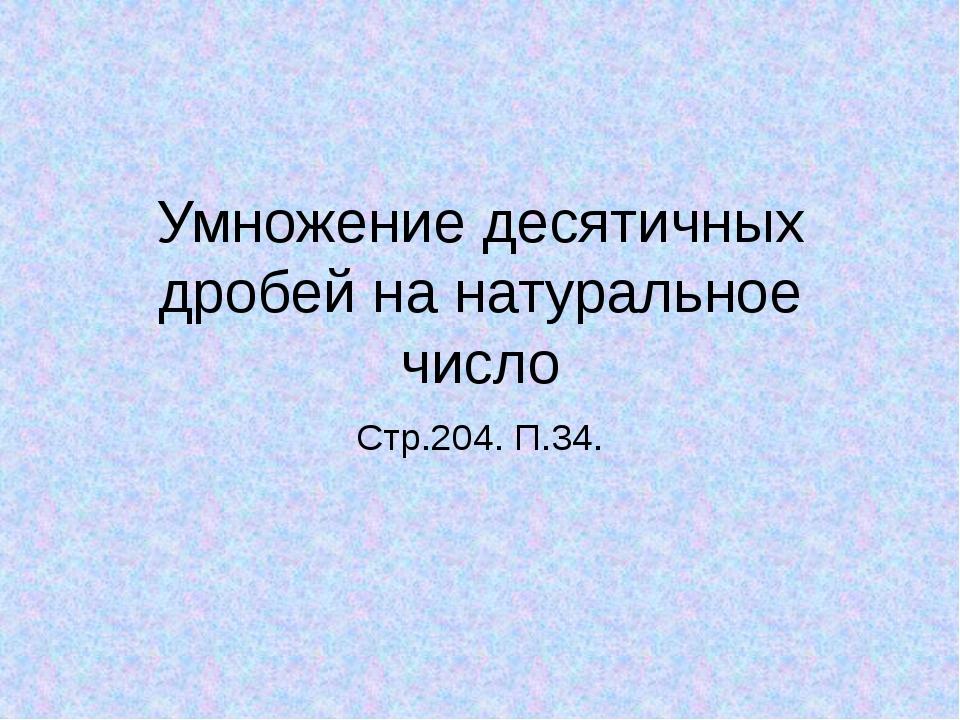 Умножение десятичных дробей на натуральное число Стр.204. П.34. Тема урока :...