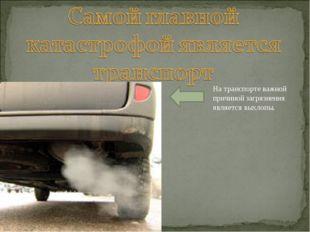 На транспорте важной причиной загрязнения является выхлопы.