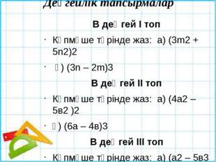 Деңгейлік тапсырмалар В деңгей І топ Көпмүше түрінде жаз: а) (3m2 + 5n2)2 ә)