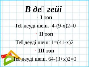 В деңгейі І топ Теңдеуді шеш. 4-(9-х)2=0 ІІ топ Теңдеуді шеш: 1=(41-х)2 ІІІ т