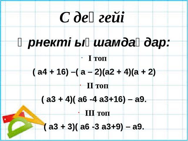 С деңгейі Өрнекті ықшамдаңдар: І топ ( а4 + 16) –( а – 2)(а2 + 4)(а + 2) ІІ т...