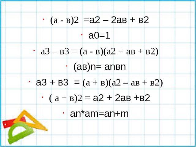 (а - в)2 =а2 – 2ав + в2 а0=1 а3 – в3 = (а - в)(а2 + ав + в2) (ав)n= аnвn а3 +...